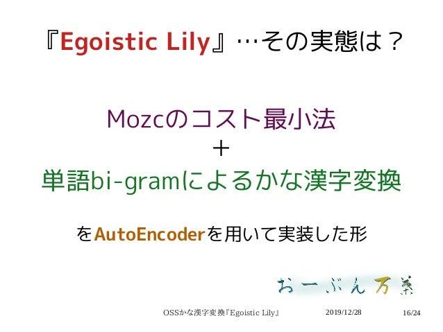 2019/12/28OSSかな漢字変換『Egoistic Lily』 16/24 『Egoistic Lily』…その実態は? Mozcのコスト最小法 + 単語bi-gramによるかな漢字変換 をAutoEncoderを用いて実装した形