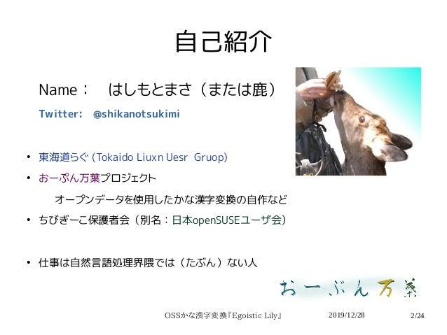 2019/12/28OSSかな漢字変換『Egoistic Lily』 2/24 自己紹介 Name: はしもとまさ(または鹿) Twitter: @shikanotsukimi ● 東海道らぐ (Tokaido Liuxn Uesr Gruop...