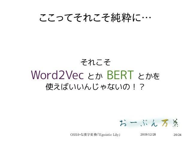 2019/12/28OSSかな漢字変換『Egoistic Lily』 20/24 ここってそれこそ純粋に… それこそ Word2Vec とか BERT とかを 使えばいいんじゃないの!?