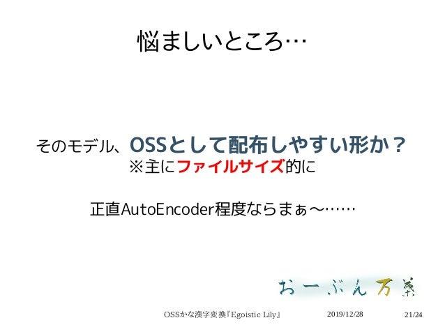 2019/12/28OSSかな漢字変換『Egoistic Lily』 21/24 悩ましいところ… そのモデル、OSSとして配布しやすい形か? ※主にファイルサイズ的に 正直AutoEncoder程度ならまぁ〜……