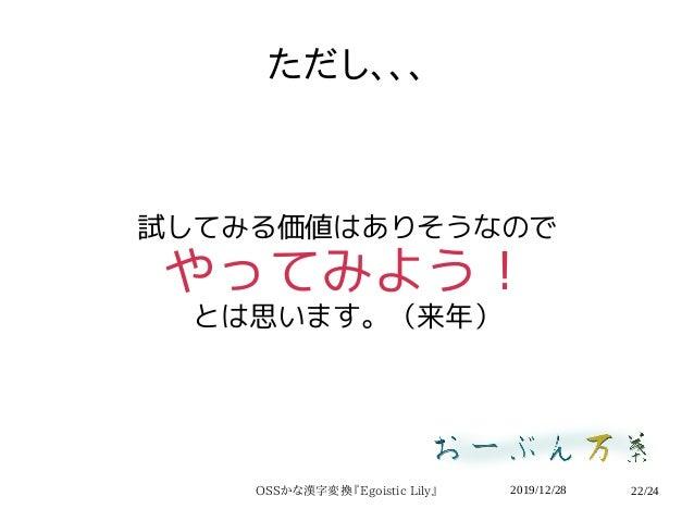 2019/12/28OSSかな漢字変換『Egoistic Lily』 22/24 ただし、、、 試してみる価値はありそうなので やってみよう! とは思います。(来年)