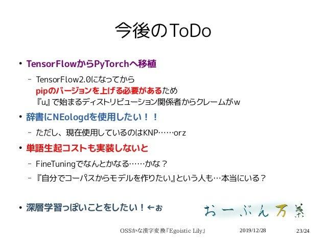 2019/12/28OSSかな漢字変換『Egoistic Lily』 23/24 今後のToDo ● TensorFlowからPyTorchへ移植 – TensorFlow2.0になってから pipのバージョンを上げる必要があるため 『u』で始...