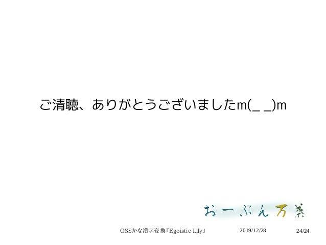 2019/12/28OSSかな漢字変換『Egoistic Lily』 24/24 ご清聴、ありがとうございましたm(_ _)m