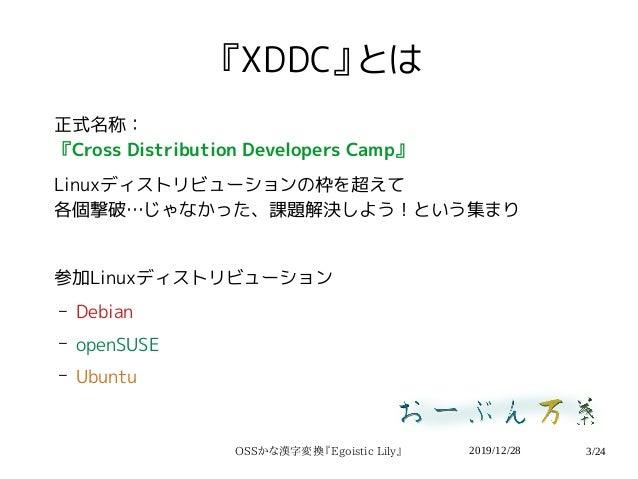 2019/12/28OSSかな漢字変換『Egoistic Lily』 3/24 『XDDC』とは 正式名称: 『Cross Distribution Developers Camp』 Linuxディストリビューションの枠を超えて 各個撃破…じゃ...