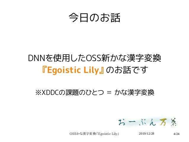 2019/12/28OSSかな漢字変換『Egoistic Lily』 4/24 今日のお話 DNNを使用したOSS新かな漢字変換 『Egoistic Lily』のお話です ※XDDCの課題のひとつ = かな漢字変換