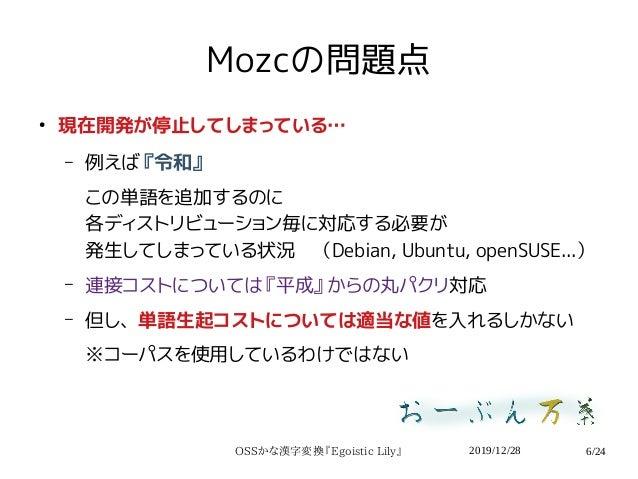 2019/12/28OSSかな漢字変換『Egoistic Lily』 6/24 Mozcの問題点 ● 現在開発が停止してしまっている… – 例えば『令和』 この単語を追加するのに 各ディストリビューション毎に対応する必要が 発生してしまっている...