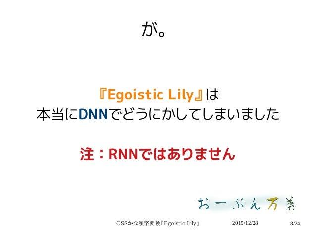 2019/12/28OSSかな漢字変換『Egoistic Lily』 8/24 が。 『Egoistic Lily』は 本当にDNNでどうにかしてしまいました 注:RNNではありません