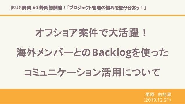 JBUG静岡 #0 静岡初開催!「プロジェクト管理の悩みを語り合おう!」 栗原 由加里 (2019.12.21) オフショア案件で大活躍! 海外メンバーとのBacklogを使った コミュニケーション活用について