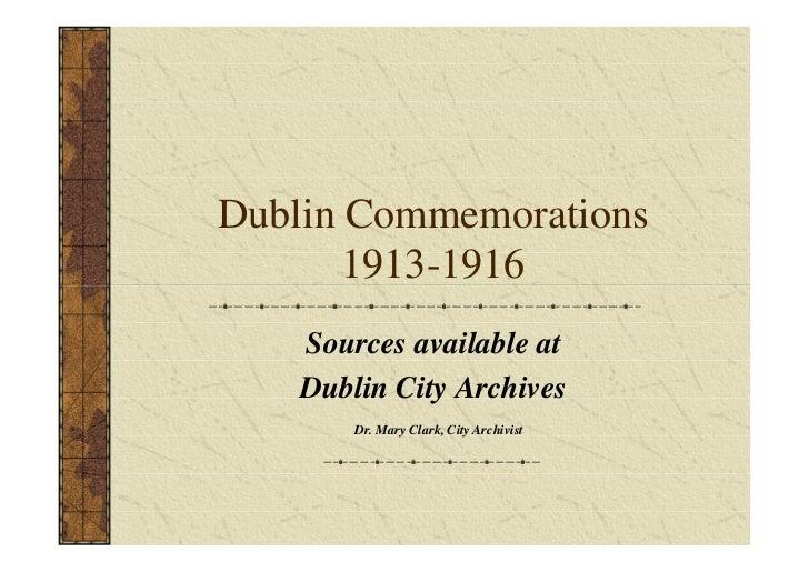 Dublin Commemorations       1913-1916    Sources available at    Dublin City Archives        Dr. Mary Clark, City Archivist