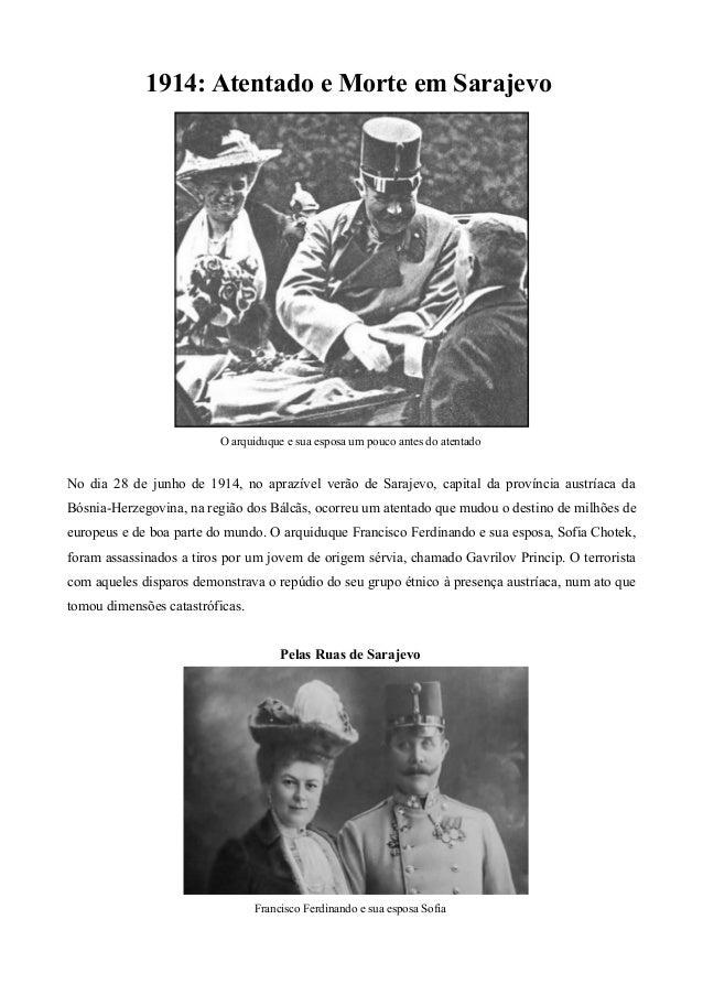 1914: Atentado e Morte em Sarajevo O arquiduque e sua esposa um pouco antes do atentado No dia 28 de junho de 1914, no apr...