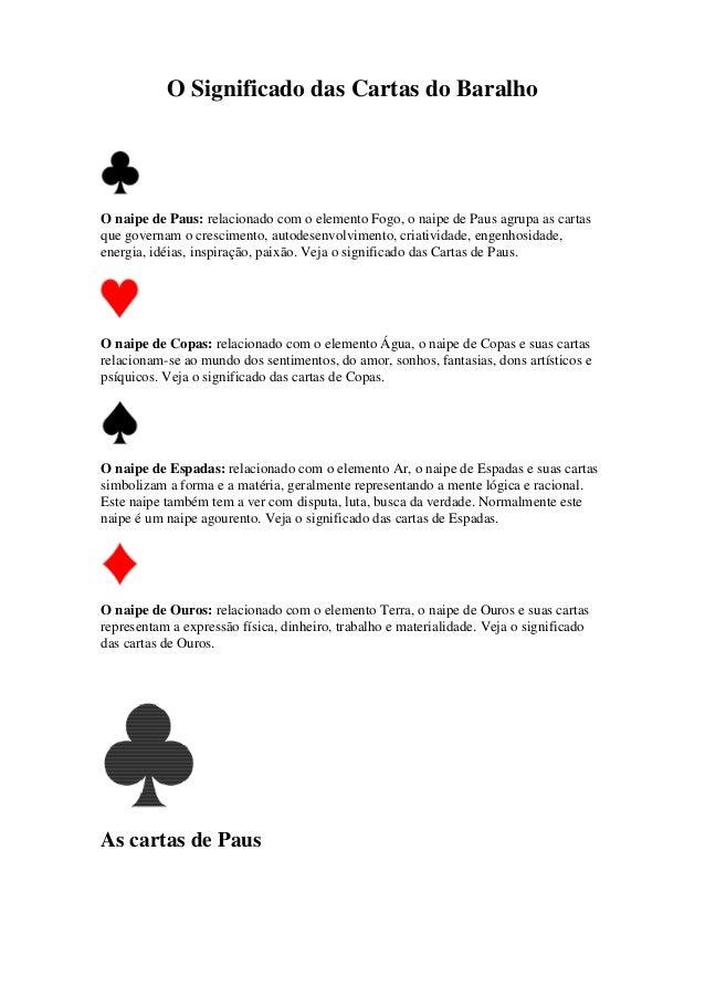 O Significado das Cartas do Baralho O naipe de Paus: relacionado com o elemento Fogo, o naipe de Paus agrupa as cartas que...
