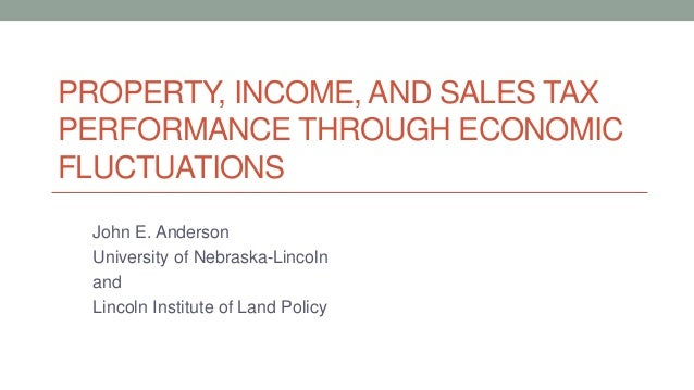 PROPERTY, INCOME, AND SALES TAX PERFORMANCE THROUGH ECONOMIC FLUCTUATIONS John E. Anderson University of Nebraska-Lincoln ...