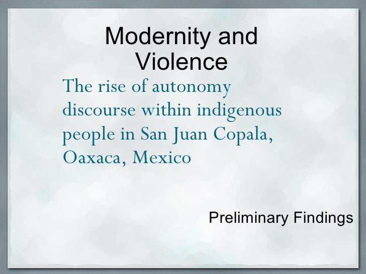 Preliminary Findings Modernity and Violence The rise of autonomy discourse within indigenous people in San Juan Copala, Oa...