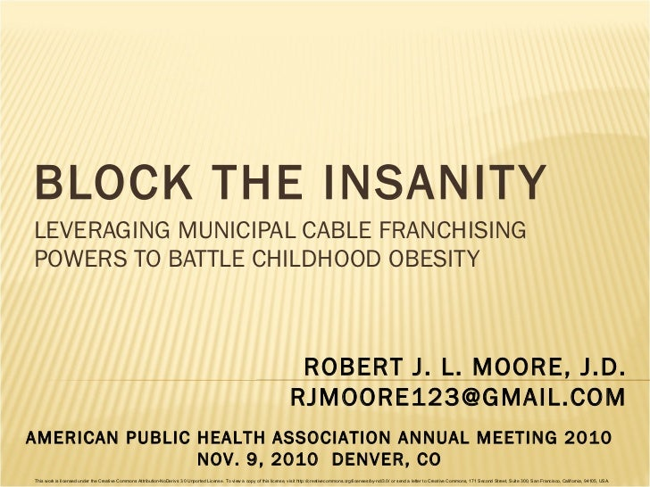 BLOCK THE INSANITY LEVERAGING MUNICIPAL CABLE FRANCHISING POWERS TO BATTLE CHILDHOOD OBESITY ROBERT J. L. MOORE, J.D. [ema...