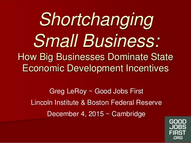 Shortchanging Small Business: How Big Businesses Dominate State Economic Development Incentives Greg LeRoy ~ Good Jobs Fir...