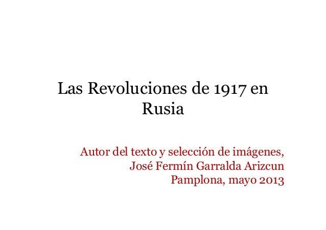 Las Revoluciones de 1917 enRusiaAutor del texto y selección de imágenes,José Fermín Garralda ArizcunPamplona, mayo 2013