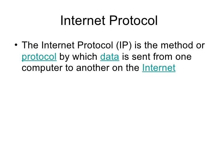 Internet Protocol <ul><ul><li>The Internet Protocol (IP) is the method or  protocol  by which  data  is sent from one comp...