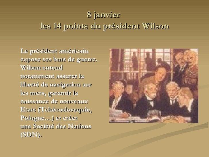 8 janvier  les 14 points du président Wilson <ul><li>Le président américain expose ses buts de guerre. Wilson entend  nota...