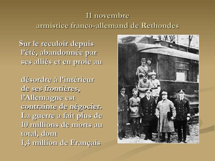 11 novembre armistice franco-allemand de Rethondes <ul><li>Sur le reculoir depuis l'été, abandonnée par ses alliés et en p...
