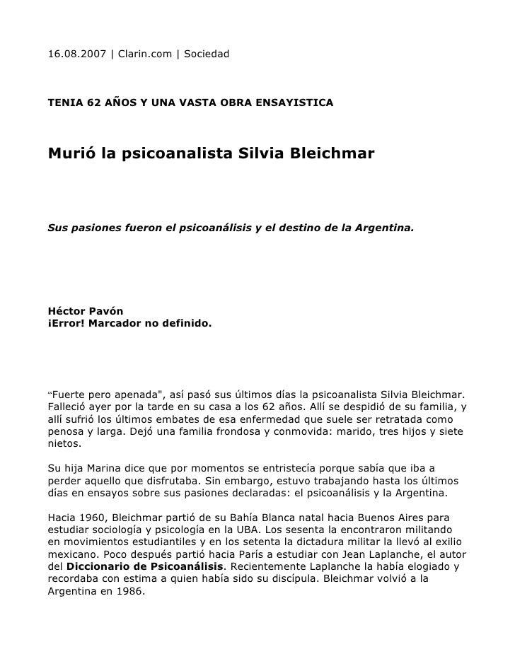 16.08.2007 | Clarin.com | Sociedad    TENIA 62 AÑOS Y UNA VASTA OBRA ENSAYISTICA     Murió la psicoanalista Silvia Bleichm...