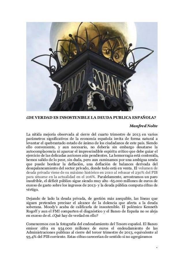 ¿DE VERDAD ES INSOSTENIBLE LA DEUDA PUBLICA ESPAÑOLA? Manfred Nolte La nítida mejoría observada al cierre del cuarto trime...