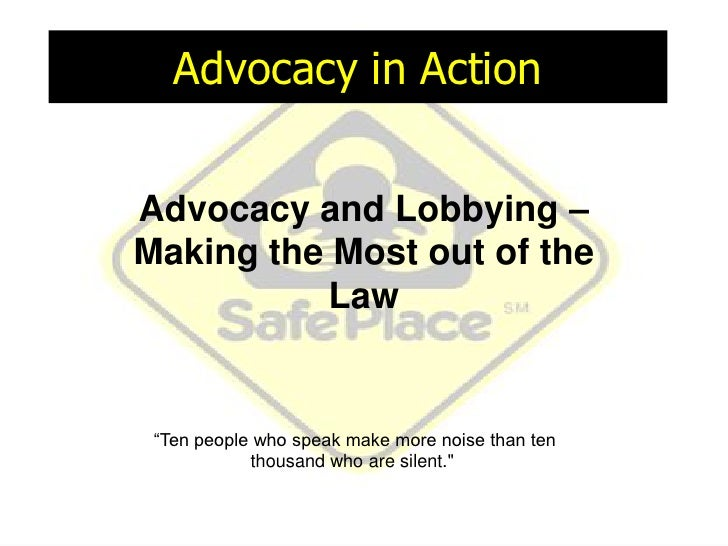 """Advocacy in Action Advocacy and Lobbying – Making the Most out of the Law """" Ten people who speak make more noise than ten ..."""