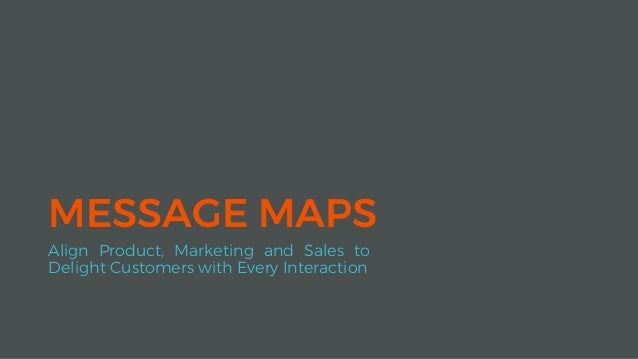 MESSAGE MAPS Align Product, Marketing and Sales to Delight Customers with Every Interaction