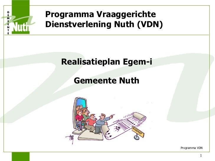<ul><li>Realisatieplan Egem-i </li></ul><ul><li>Gemeente Nuth </li></ul>Programma Vraaggerichte Dienstverlening Nuth (VDN)...