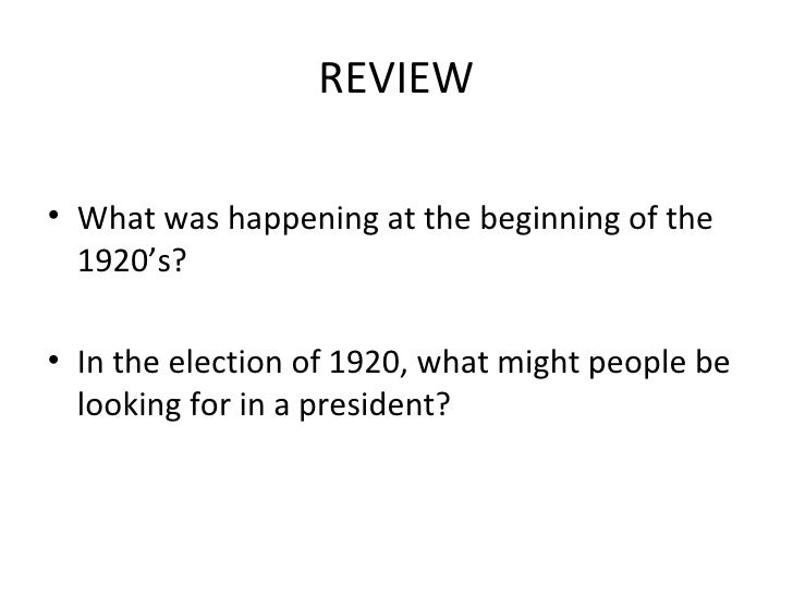 REVIEW <ul><li>What was happening at the beginning of the 1920's? </li></ul><ul><li>In the election of 1920, what might pe...