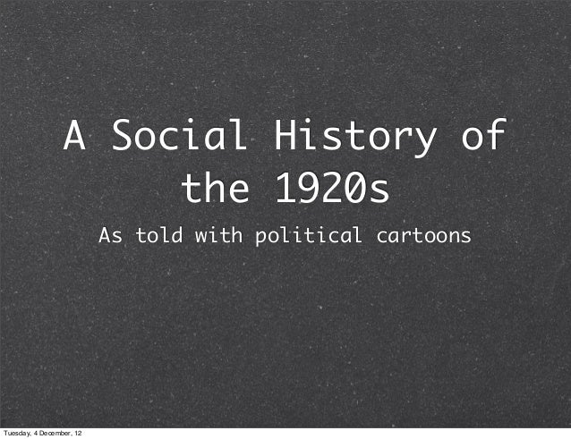 A Social History of                      the 1920s                          As told with political cartoonsTuesday, 4 Dece...