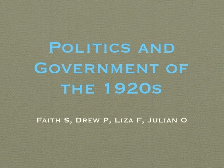Politics and Government of the 1920s <ul><li>Faith S, Drew P, Liza F, Julian O </li></ul>