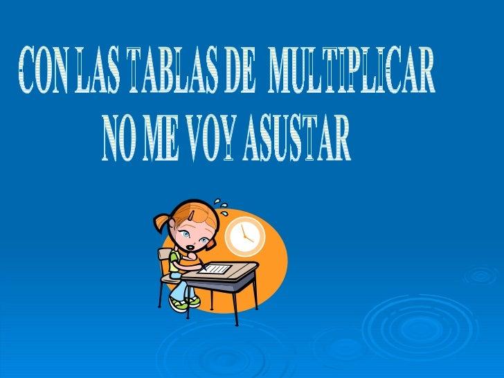 CON LAS TABLAS DE  MULTIPLICAR  NO ME VOY ASUSTAR