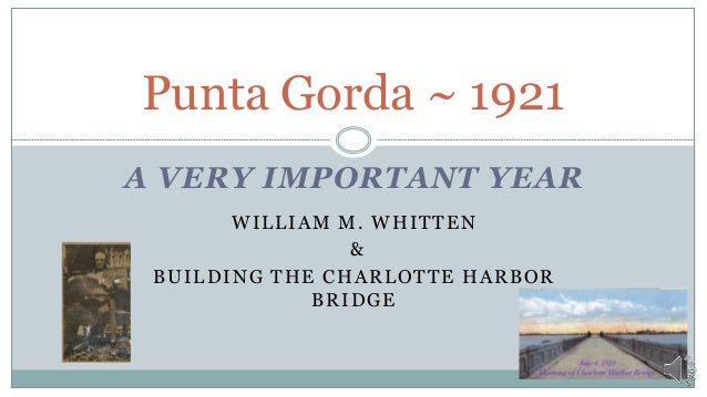 A VERY IMPORTANT YEAR WILLIAM M. WHITTEN & BUILDING THE CHARLOTTE HARBOR BRIDGE Punta Gorda ~ 1921