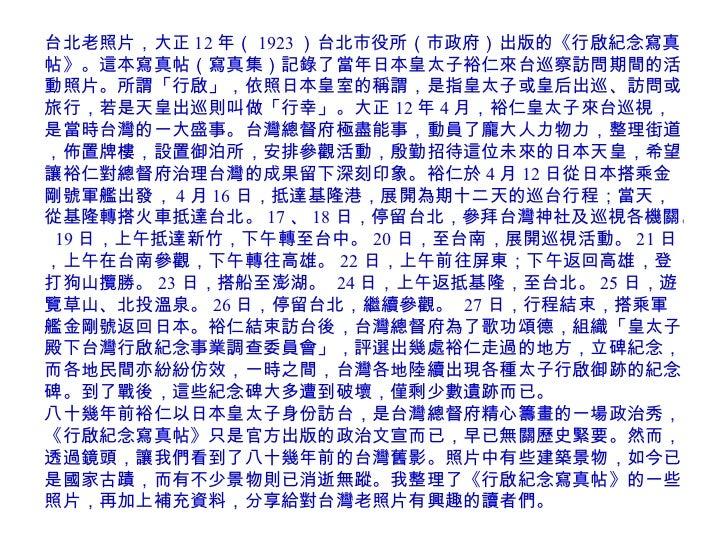台北老照片,大正 12 年( 1923 )台北市役所(市政府)出版的《行啟紀念寫真帖》。這本寫真帖(寫真集)記錄了當年日本皇太子裕仁來台巡察訪問期間的活動照片。所謂「行啟」,依照日本皇室的稱謂,是指皇太子或皇后出巡、訪問或旅行,若是天皇出巡則叫...