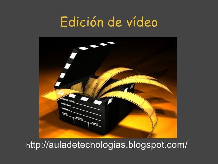 Edición de vídeo h ttp://auladetecnologias.blogspot.com/