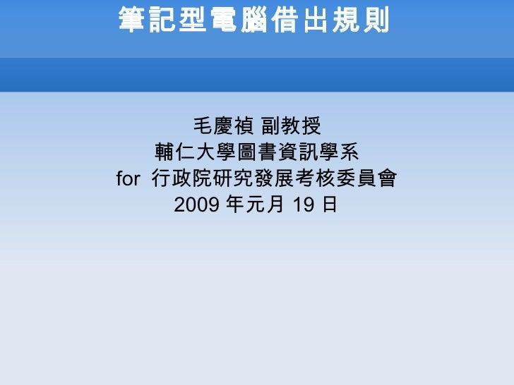 筆記型電腦借出規則 毛慶禎   副教授 輔仁大學圖書資訊學系 for  行政院研究發展考核委員會 2009 年元月 19 日