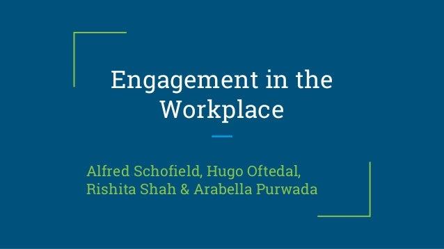 Engagement in the Workplace Alfred Schofield, Hugo Oftedal, Rishita Shah & Arabella Purwada