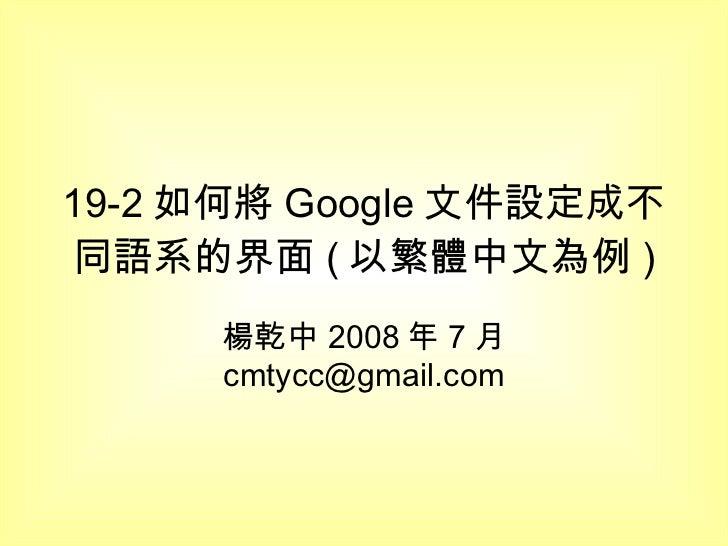 19-2 如何將 Google 文件設定成不同語系的界面 ( 以繁體中文為例 ) 楊乾中 2008 年 7 月  [email_address]