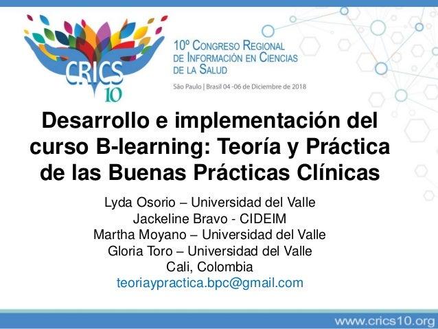Desarrollo e implementación del curso B-learning: Teoría y Práctica de las Buenas Prácticas Clínicas Lyda Osorio – Univers...