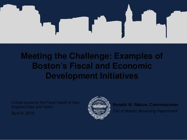 Meeting the Challenge: Examples of Boston's Fiscal and Economic Development Initiatives Ronald W. Rakow, Commissioner City...