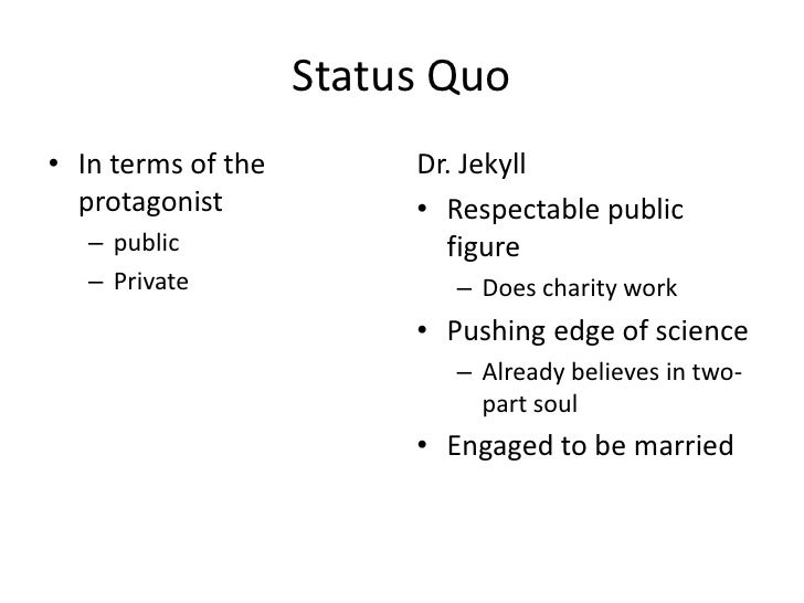 Status Quo<br />In terms of the protagonist<br />public<br />Private<br />Dr. Jekyll<br />Respectable public figure<br />D...