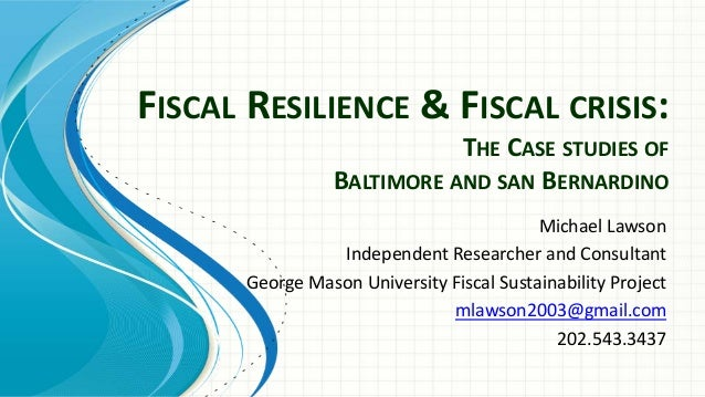 FISCAL RESILIENCE & FISCAL CRISIS: THE CASE STUDIES OF BALTIMORE AND SAN BERNARDINO Michael Lawson Independent Researcher ...