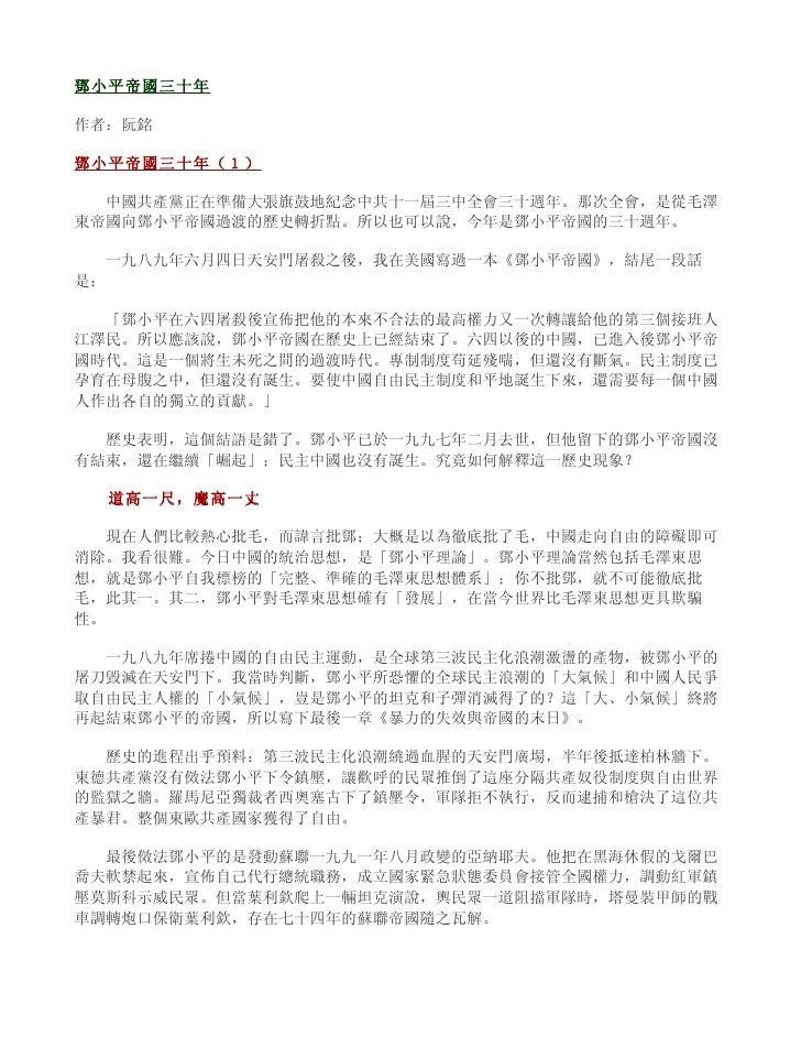 鄧小平帝國三十年  作者:阮銘  鄧小平帝國三十年(1)    中國共產黨正在準備大張旗鼓地紀念中共十一屆三中全會三十週年。那次全會,是從毛澤 東帝國向鄧小平帝國過渡的歷史轉折點。所以也可以說,今年是鄧小平帝國的三十週年。    一九八九年六月...