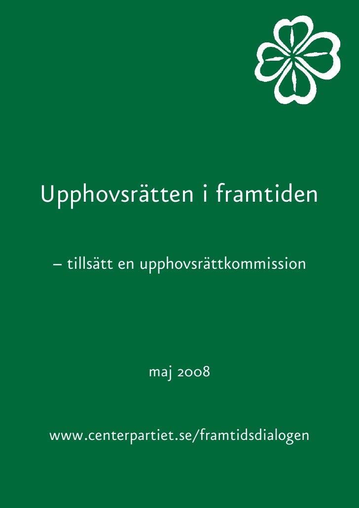 Upphovsrätten i framtiden   – tillsätt en upphovsrättkommission                   maj 2008   www.centerpartiet.se/framtids...