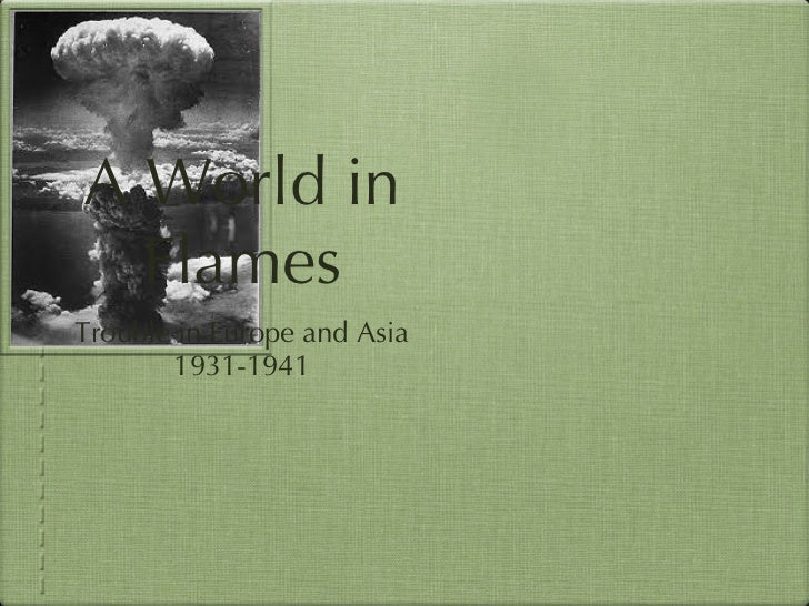 A World in Flames <ul><li>Trouble in Europe and Asia </li></ul><ul><li>1931-1941 </li></ul>
