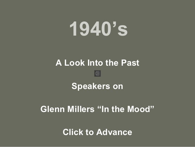"1940's A Look Into the Past Speakers on Glenn Millers ""In the Mood"" Click to Advance"