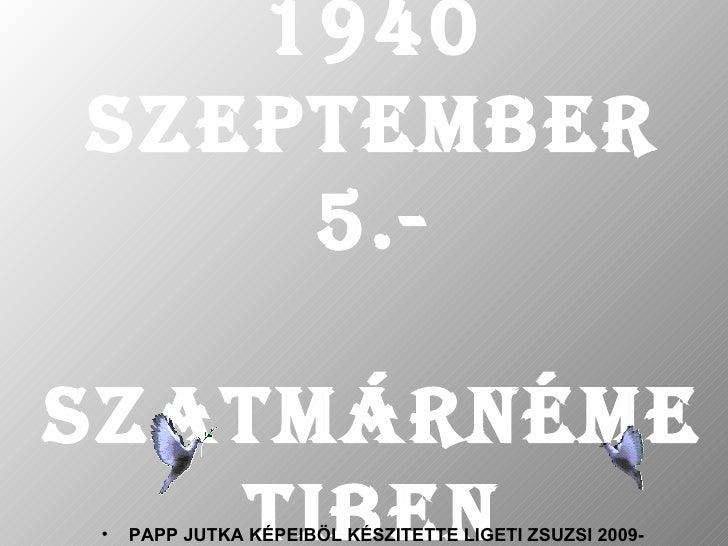 1940   SZEPTEMBER 5.- SZATMÁRNÉMETIBEN <ul><li>PAPP JUTKA KÉPEIBÖL KÉSZITETTE LIGETI ZSUZSI 2009- </li></ul>