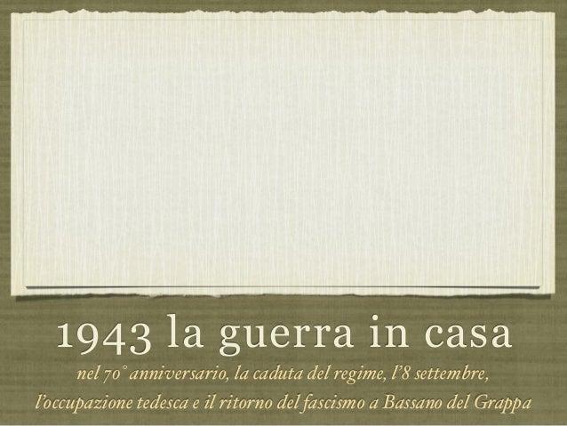 1943 la guerra in casa nel 70° anniversario, la caduta del regime, l'8 settembre, l'occupazione tedesca e il ritorno del f...