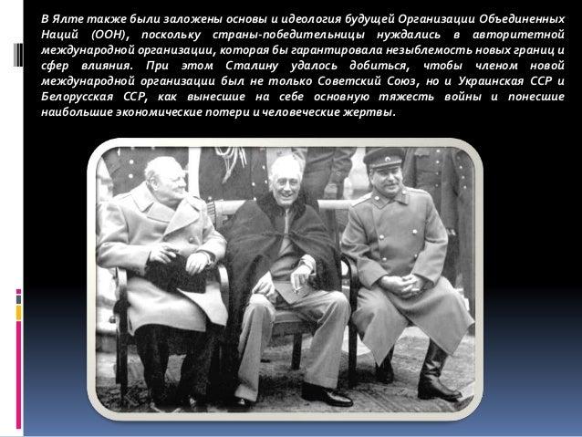 В Ялте также были заложены основы и идеология будущей Организации Объединенных Наций (ООН), поскольку страны-победительниц...