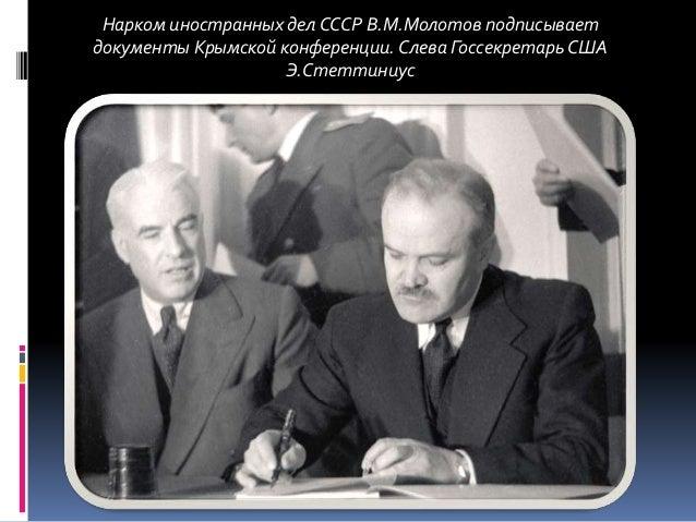 Нарком иностранных делСССР В.М.Молотов подписывает документы Крымской конференции.Слева ГоссекретарьСША Э.Стеттиниус
